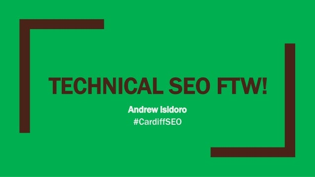 TECHNICAL SEO FTW! Andrew Isidoro #CardiffSEO