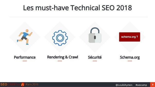 3#seocamp@LoukilAymen Performance Les must-have Technical SEO 2018 Rendering & Crawl Sécurité Schema.org