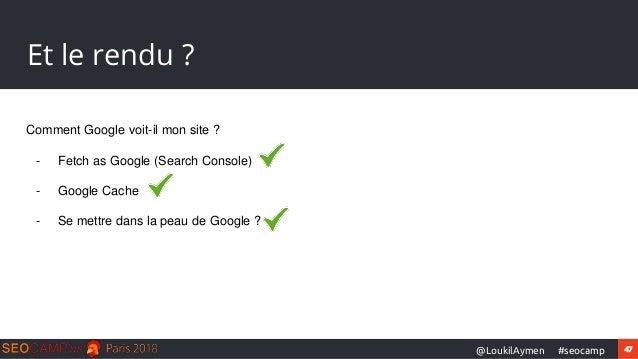 47#seocamp@LoukilAymen Et le rendu ? Comment Google voit-il mon site ? - Fetch as Google (Search Console) - Google Cache -...