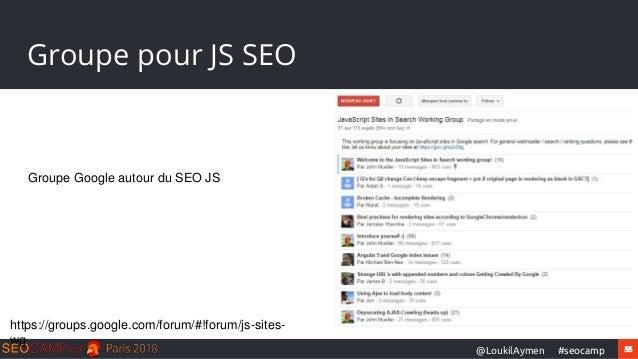 55#seocamp@LoukilAymen Groupe pour JS SEO https://groups.google.com/forum/#!forum/js-sites- wg Groupe Google autour du SEO...