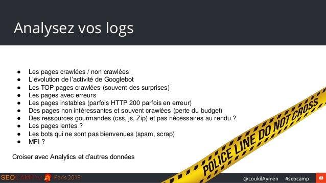 63#seocamp@LoukilAymen Analysez vos logs ● Les pages crawlées / non crawlées ● L'évolution de l'activité de Googlebot ● Le...