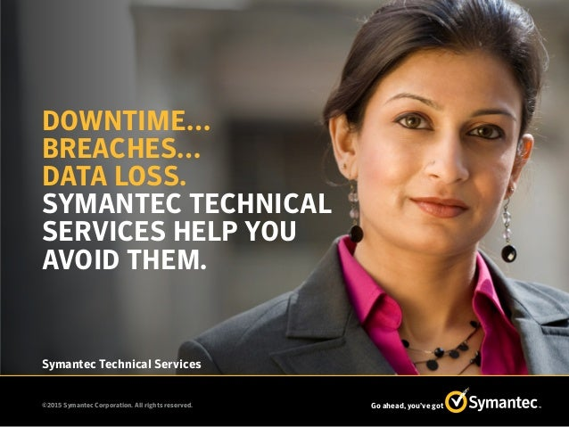 ©2015 Symantec Corporation. All rights reserved. Go ahead, you've got Symantec Technical Services DOWNTIME… BREACHES… DATA...