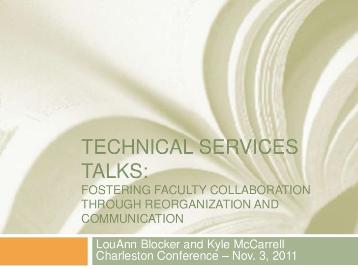 TECHNICAL SERVICESTALKS:FOSTERING FACULTY COLLABORATIONTHROUGH REORGANIZATION ANDCOMMUNICATION  LouAnn Blocker and Kyle Mc...