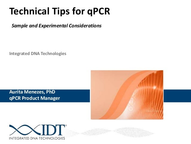 Integrated DNA Technologies Technical Tips for qPCR Sample and Experimental Considerations Aurita Menezes, PhD qPCR Produc...