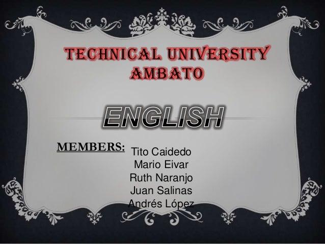 TECHNICAL UNIVERSITYAMBATOMEMBERS: Tito CaidedoMario EivarRuth NaranjoJuan SalinasAndrés López