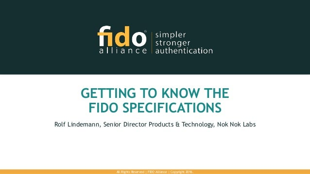 GETTING TO KNOW THE FIDO SPECIFICATIONS Rolf Lindemann, Senior Director Products & Technology, Nok Nok Labs All Rights Res...