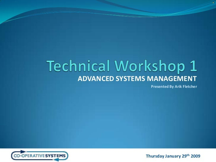 Technical Workshop 1<br />ADVANCED SYSTEMS MANAGEMENT<br />Presented By Arik Fletcher<br />Thursday January 29th 2009<br />