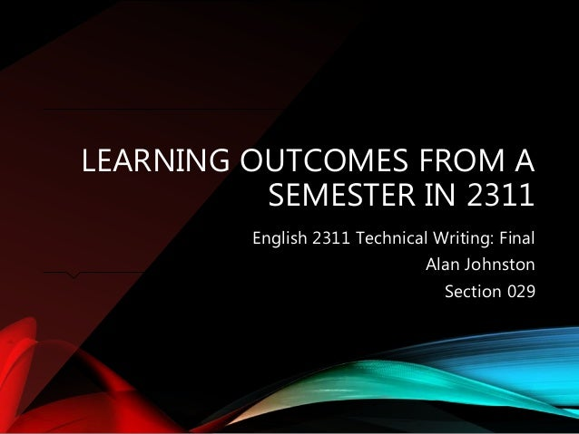 LEARNING OUTCOMES FROM A SEMESTER IN 2311 English 2311 Technical Writing: Final Alan Johnston Section 029