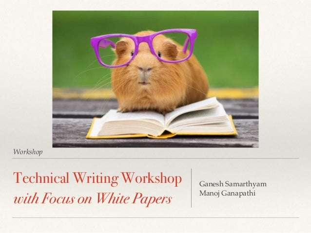 Workshop Technical Writing Workshop with Focus on White Papers Ganesh Samarthyam Manoj Ganapathi