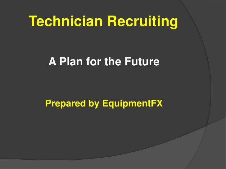 Technician Recruiting<br />A Plan for the Future<br />Prepared by EquipmentFX<br />