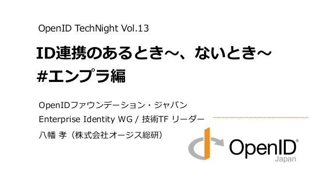 OpenIDファウンデーション・ジャパン Enterprise Identity WG / 技術TF リーダー 八幡 孝(株式会社オージス総研) ID連携のあるとき~、ないとき~ #エンプラ編 OpenID TechNight Vol.13