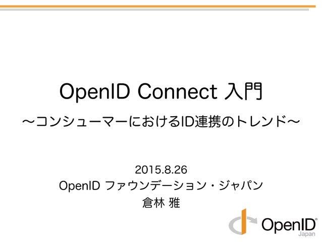 2015.8.26 OpenID ファウンデーション・ジャパン 倉林 雅 OpenID Connect 入門 ∼コンシューマーにおけるID連携のトレンド∼