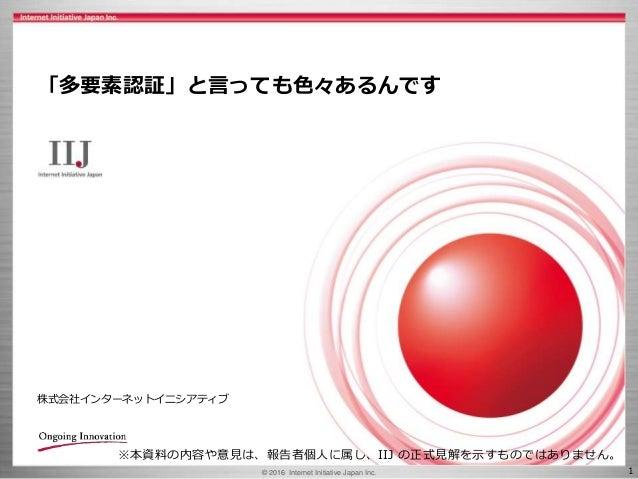 © 2016 Internet Initiative Japan Inc. 1 株式会社インターネットイニシアティブ 「多要素認証」と言っても色々あるんです ※本資料の内容や意見は、報告者個人に属し、IIJ の正式見解を示すものではありません。