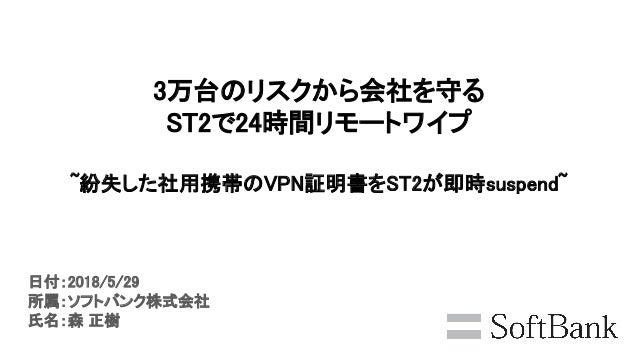 3万台のリスクから会社を守る ST2で24時間リモートワイプ ~紛失した社用携帯のVPN証明書をST2が即時suspend~ 日付:2018/5/29 所属:ソフトバンク株式会社 氏名:森 正樹