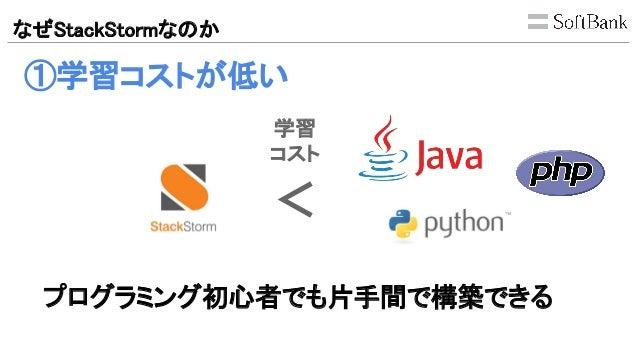 なぜStackStormなのか ①学習コストが低い < プログラミング初心者でも片手間で構築できる 学習 コスト