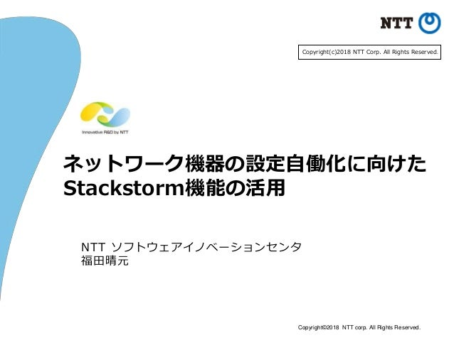 Copyright©2018 NTT corp. All Rights Reserved. ネットワーク機器の設定自働化に向けた Stackstorm機能の活用 NTT ソフトウェアイノベーションセンタ 福田晴元 Copyright(c)201...