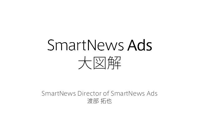 大図解 SmartNews Director of SmartNews Ads 渡部 拓也