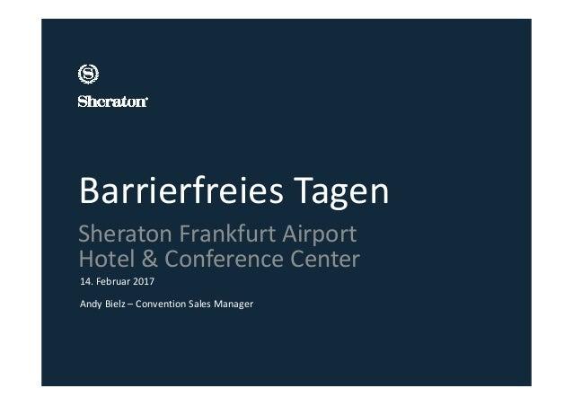 Barrierfreies Tagen 14.Februar 2017 AndyBielz– ConventionSalesManager SheratonFrankfurtAirport Hotel&Conference...