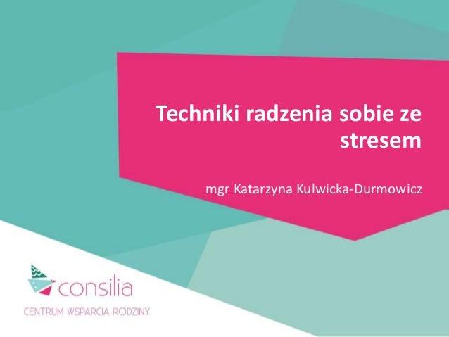 Techniki radzenia sobie ze stresem mgr Katarzyna Kulwicka-Durmowicz