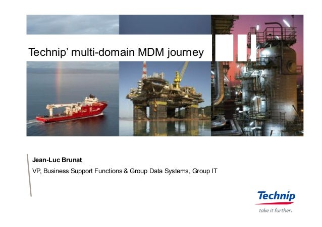Technip' multi-domain MDM journey Jean-Luc Brunat VP, Business Support Functions & Group Data Systems, Group IT