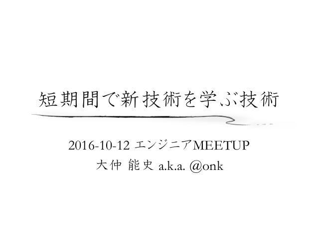 2016-10-12 エンジニアMEETUP 大仲 能史 a.k.a. @onk 短期間で新技術を学ぶ技術