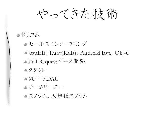 やってきた技術 ドリコム セールスエンジニアリング JavaEE,Ruby(Rails),Android Java,Obj-C Pull Requestベース開発 クラウド 数十万DAU チームリーダー スクラム,大規模スクラム