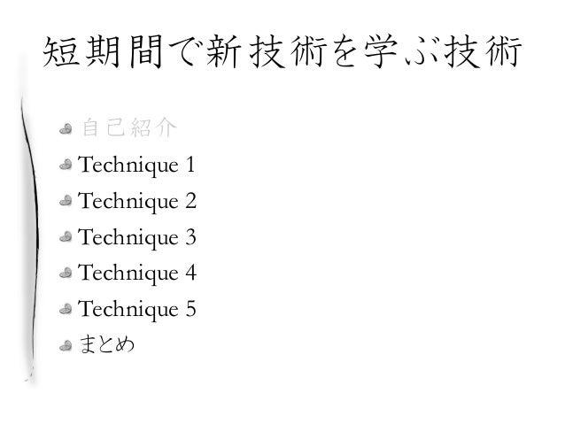 短期間で新技術を学ぶ技術 自己紹介 Technique 1 Technique 2 Technique 3 Technique 4 Technique 5 まとめ