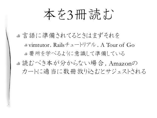 本を3冊読む 言語に準備されてるときはまずそれを vimtutor,Railsチュートリアル,A Tour of Go 要所を学べるように意識して準備している 読むべき本が分からない場合,Amazonの カートに適当に数冊放り込むとサジェストさ...