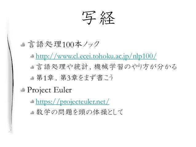 写経 言語処理100本ノック http://www.cl.ecei.tohoku.ac.jp/nlp100/ 言語処理や統計,機械学習のやり方が分かる 第1章,第3章をまず書こう Project Euler https://projecteul...