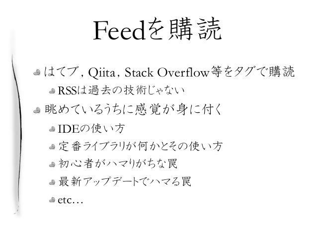 Feedを購読 はてブ,Qiita,Stack Overflow等をタグで購読 RSSは過去の技術じゃない 眺めているうちに感覚が身に付く IDEの使い方 定番ライブラリが何かとその使い方 初心者がハマりがちな罠 最新アップデートでハマる罠 e...
