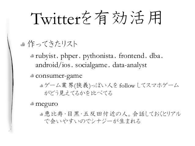Twitterを有効活用 作ってきたリスト rubyist,phper,pythonista,frontend,dba, android/ios,socialgame,data-analyst consumer-game ゲーム業界(狭義)っぽ...