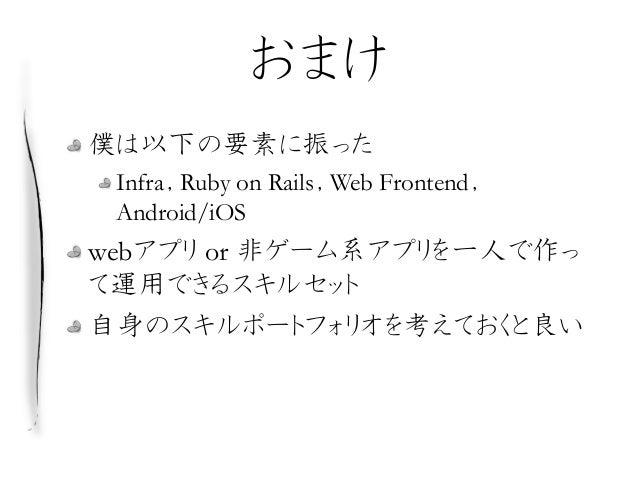 おまけ 僕は以下の要素に振った Infra,Ruby on Rails,Web Frontend, Android/iOS webアプリ or 非ゲーム系アプリを一人で作っ て運用できるスキルセット 自身のスキルポートフォリオを考えておくと良い
