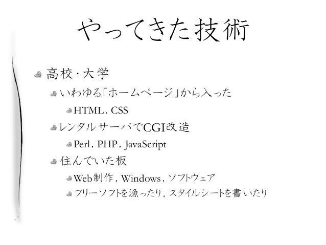 やってきた技術 高校・大学 いわゆる「ホームページ」から入った HTML,CSS レンタルサーバでCGI改造 Perl,PHP,JavaScript 住んでいた板 Web制作,Windows,ソフトウェア フリーソフトを漁ったり,スタイルシート...