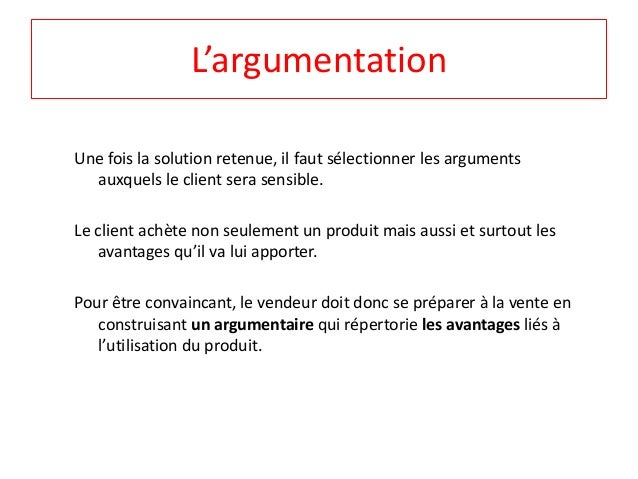 L'argumentation  Une fois la solution retenue, il faut sélectionner les arguments  auxquels le client sera sensible.  Le c...