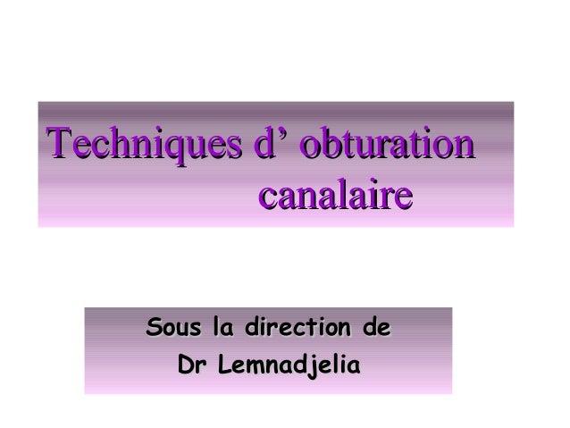 Techniques d' obturationTechniques d' obturation canalairecanalaire Sous la direction deSous la direction de Dr Lemnadjeli...