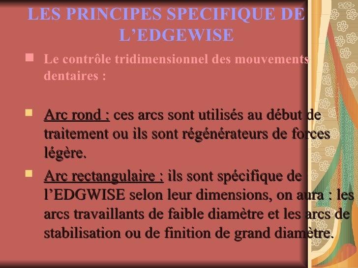 LES PRINCIPES SPECIFIQUE DE L'EDGEWISE   <ul><li>Le contrôle tridimensionnel des mouvements dentaires : </li></ul><ul><li>...