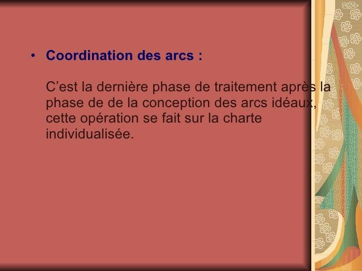 <ul><li>Coordination des arcs :   C'est la dernière phase de traitement après la phase de de la conception des arcs idéaux...