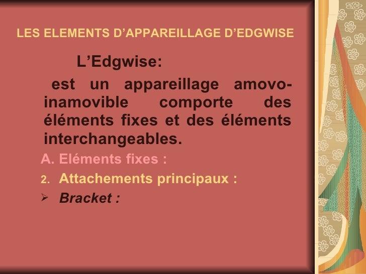 LES ELEMENTS D'APPAREILLAGE D'EDGWISE <ul><li>L'Edgwise: </li></ul><ul><li>est un appareillage amovo-inamovible comporte d...