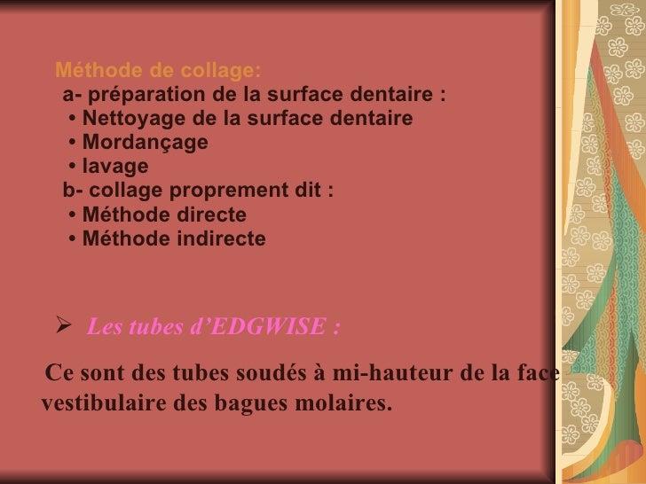 Méthode de collage: a- préparation de la surface dentaire :   • Nettoyage de la surface dentaire  • Mordançage  • lavage b...