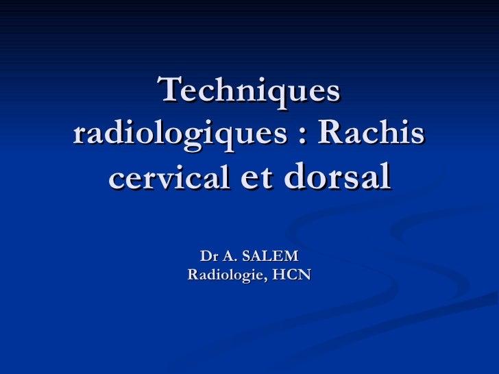 Techniques radiologiques: Rachis cervical  et dorsal Dr A. SALEM Radiologie, HCN