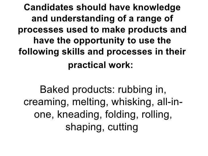 Candidates should have knowledge and understanding of a range of processes used to make products and have the opportunity ...