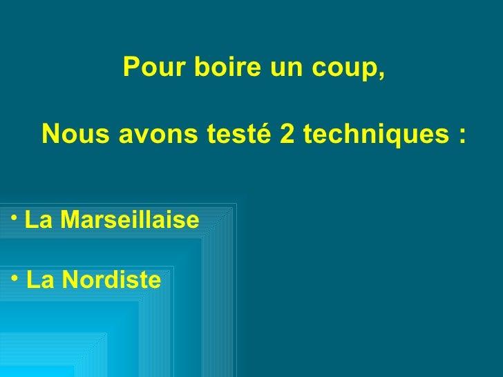 <ul><li>Pour boire un coup, </li></ul><ul><li>Nous avons testé 2 techniques : </li></ul><ul><li>La Marseillaise </li></ul>...