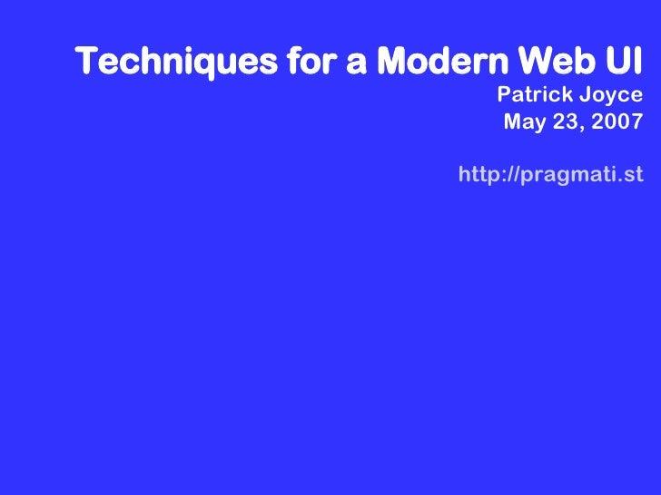 Techniques for a Modern Web UI Patrick Joyce May 23, 2007 http://pragmati.st