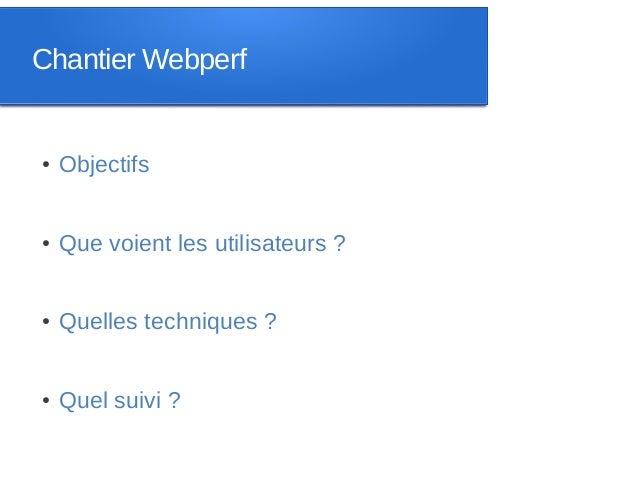 Chantier Webperf●   Objectifs●   Que voient les utilisateurs ?●   Quelles techniques ?●   Quel suivi ?