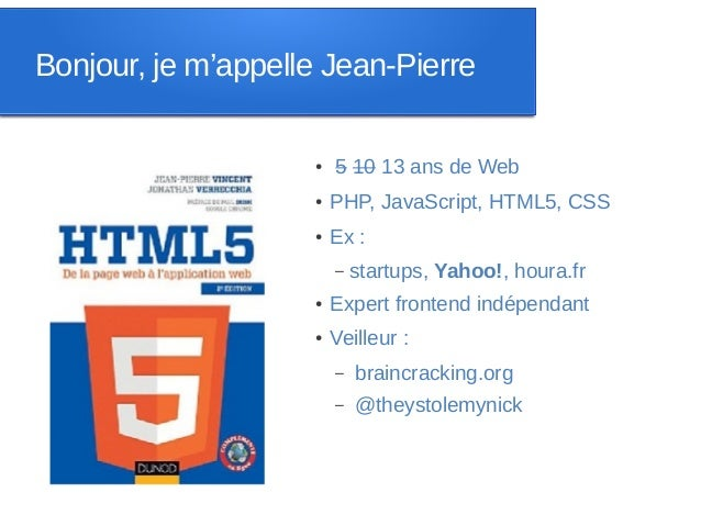 Bonjour, je m'appelle Jean-Pierre                    ●   5 10 13 ans de Web                    ●   PHP, JavaScript, HTML5,...