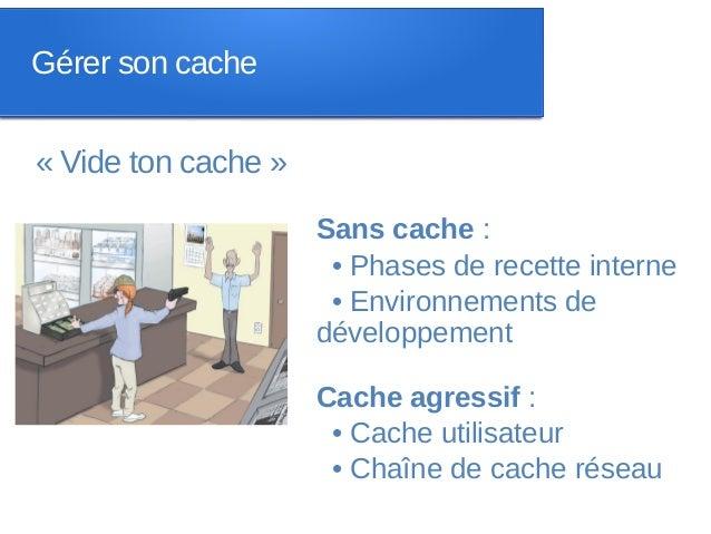 Gérer son cache« Vide ton cache »                     Sans cache :                      • Phases de recette interne       ...