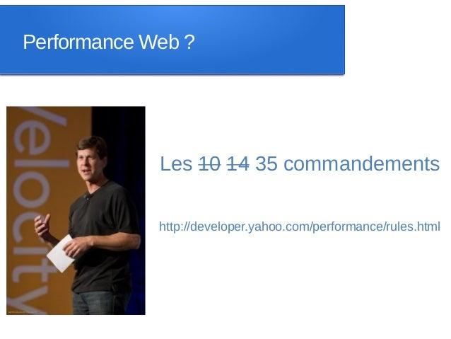 Performance Web ?             Les 10 14 35 commandements             http://developer.yahoo.com/performance/rules.html