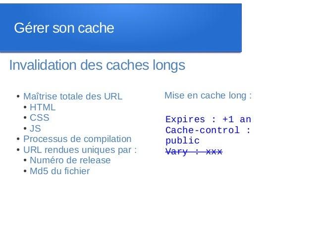 Gérer son cacheInvalidation des caches longs ●   Maîtrise totale des URL     Mise en cache long :     ● HTML     ● CSS    ...