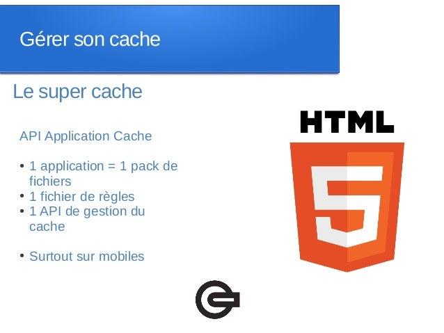 Gérer son cacheLe super cacheAPI Application Cache●   1 application = 1 pack de    fichiers●   1 fichier de règles●   1 AP...