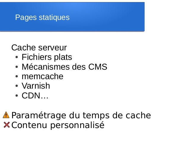 Pages statiquesCache serveur ● Fichiers plats ● Mécanismes des CMS ● memcache ● Varnish ● CDN…Paramétrage du temps de cach...